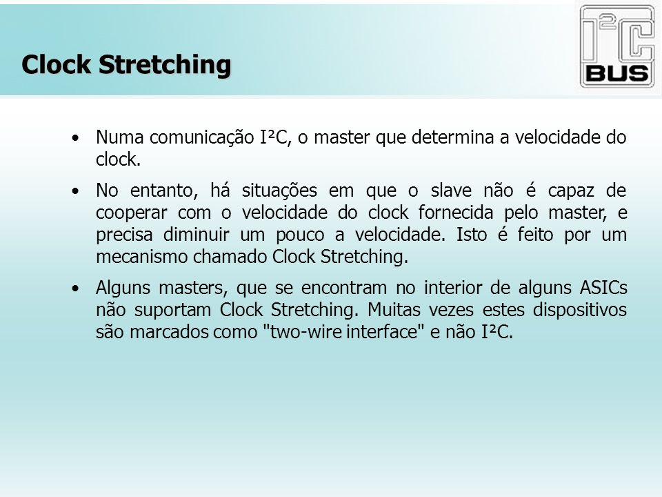 Clock Stretching Numa comunicação I²C, o master que determina a velocidade do clock. No entanto, há situações em que o slave não é capaz de cooperar c