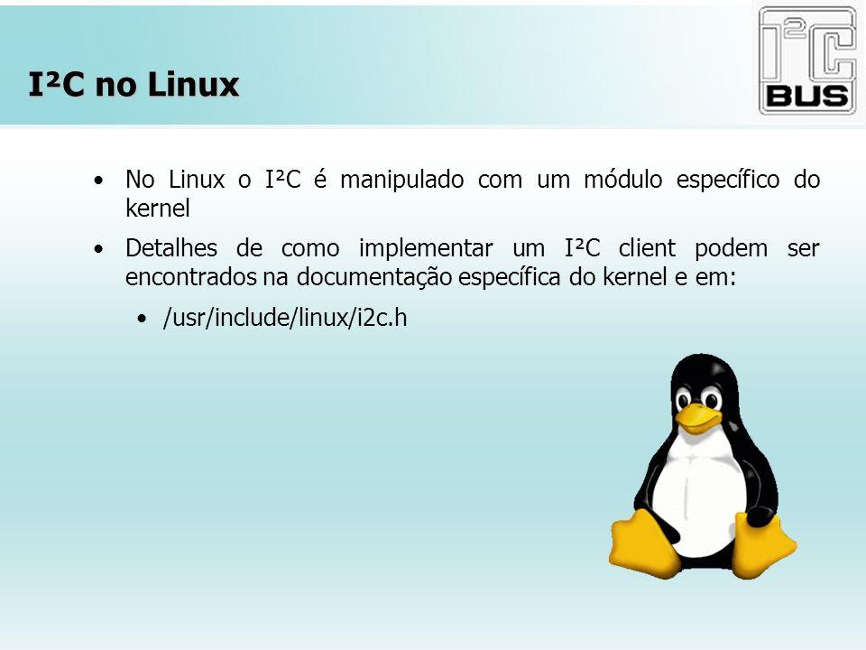 I²C no Linux No Linux o I²C é manipulado com um módulo específico do kernel Detalhes de como implementar um I²C client podem ser encontrados na docume