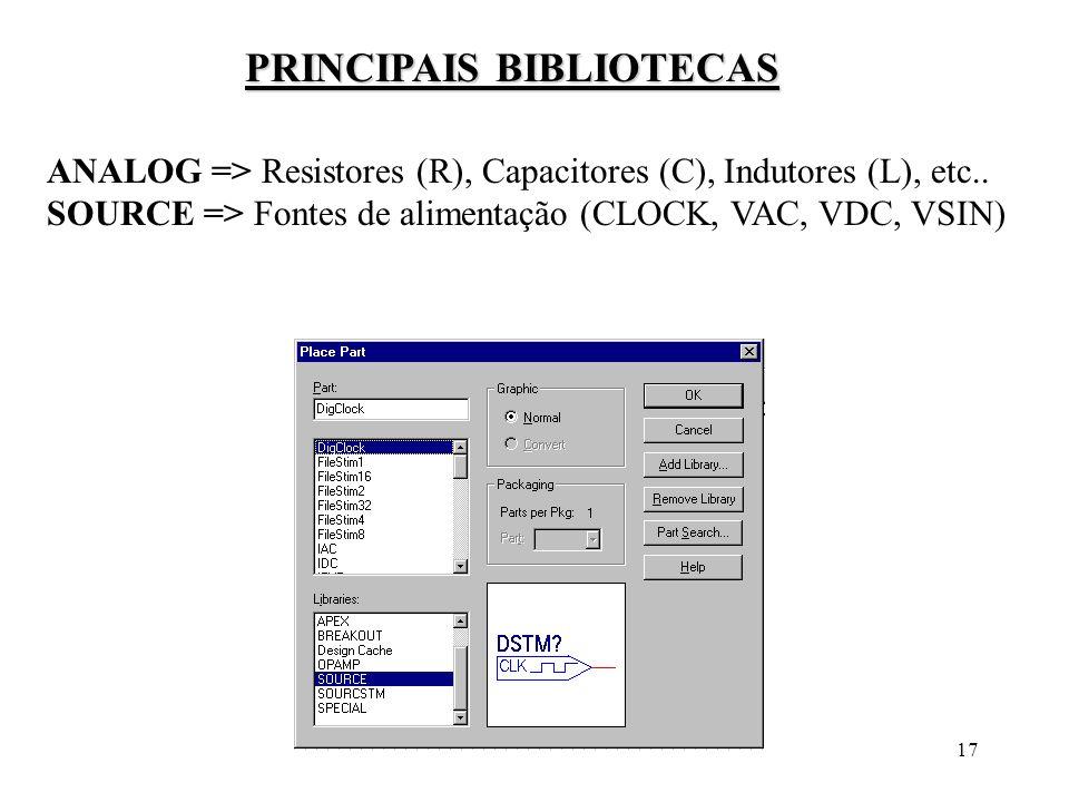 17 PRINCIPAIS BIBLIOTECAS ANALOG => Resistores (R), Capacitores (C), Indutores (L), etc.. SOURCE => Fontes de alimentação (CLOCK, VAC, VDC, VSIN)