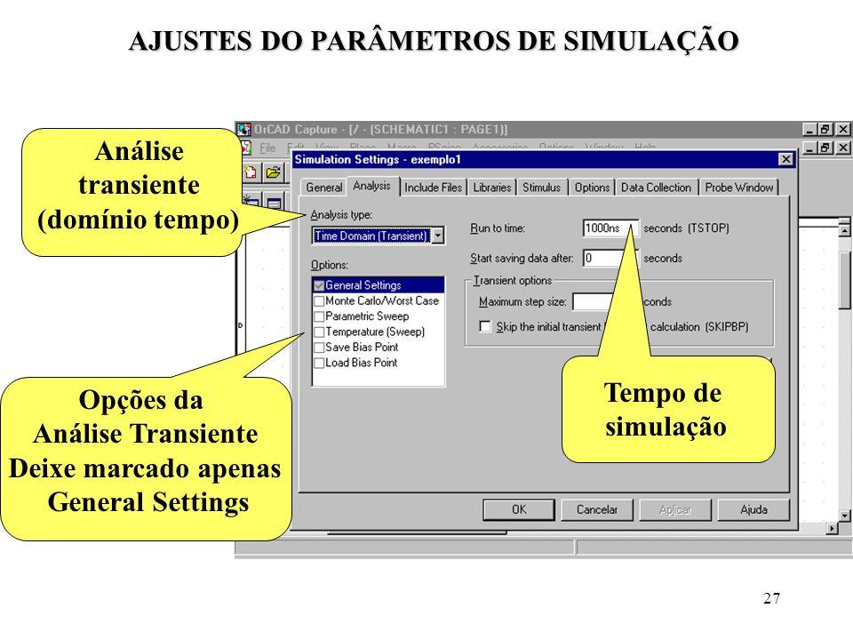 27 AJUSTES DO PARÂMETROS DE SIMULAÇÃO Análise transiente (domínio tempo) Opções da Análise Transiente Deixe marcado apenas General Settings Tempo de s
