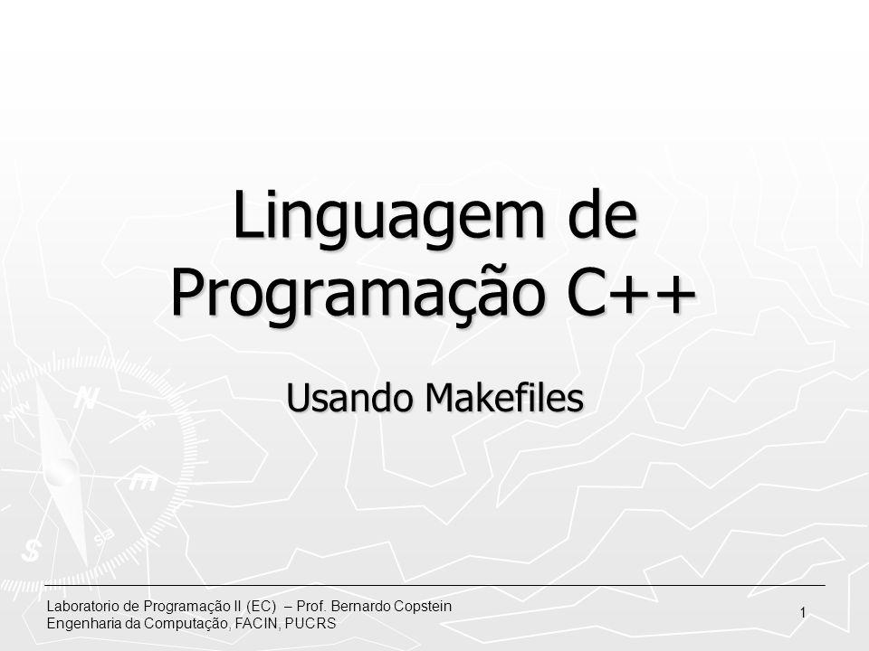 Laboratorio de Programação II (EC) – Prof. Bernardo Copstein Engenharia da Computação, FACIN, PUCRS 1 Linguagem de Programação C++ Usando Makefiles