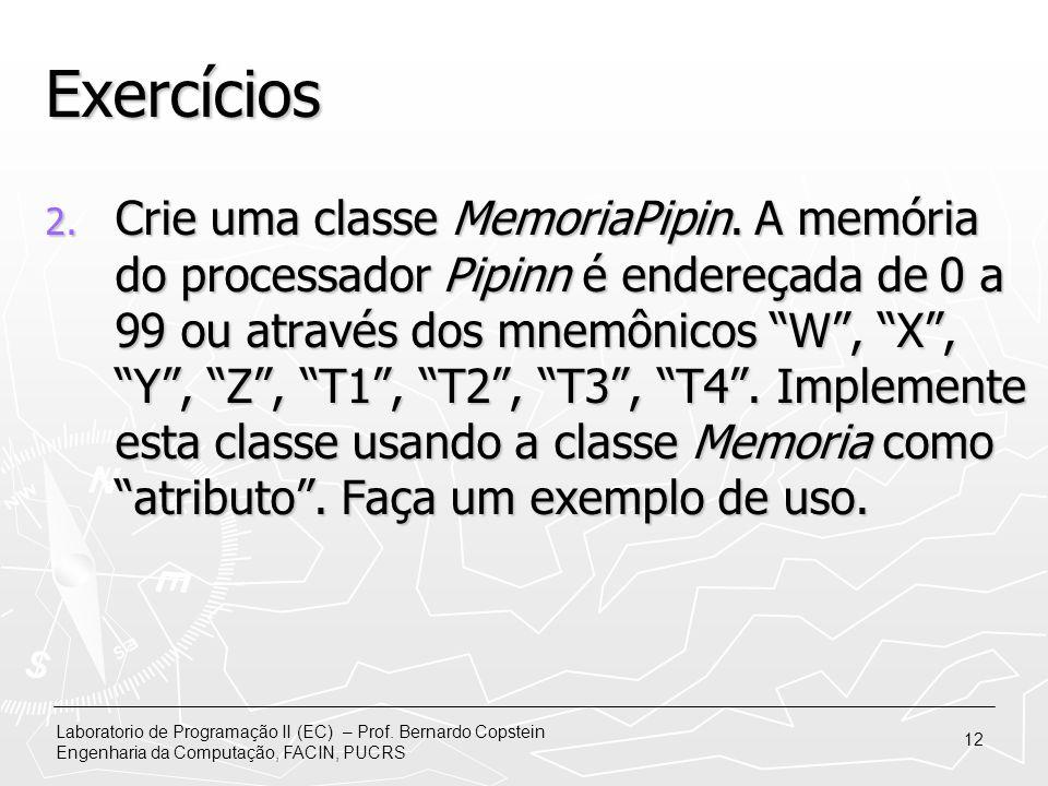 Laboratorio de Programação II (EC) – Prof. Bernardo Copstein Engenharia da Computação, FACIN, PUCRS 12 Exercícios 2. Crie uma classe MemoriaPipin. A m
