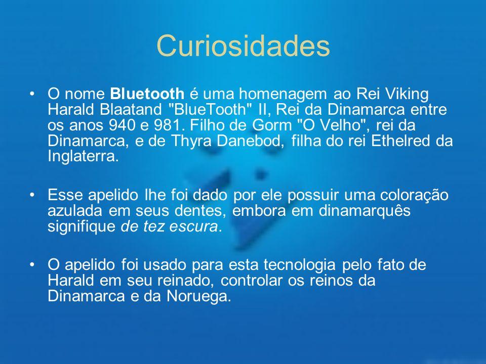 Curiosidades O nome Bluetooth é uma homenagem ao Rei Viking Harald Blaatand