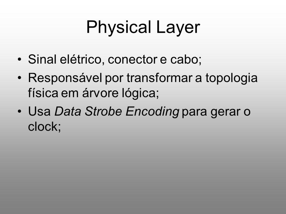Physical Layer Sinal elétrico, conector e cabo; Responsável por transformar a topologia física em árvore lógica; Usa Data Strobe Encoding para gerar o