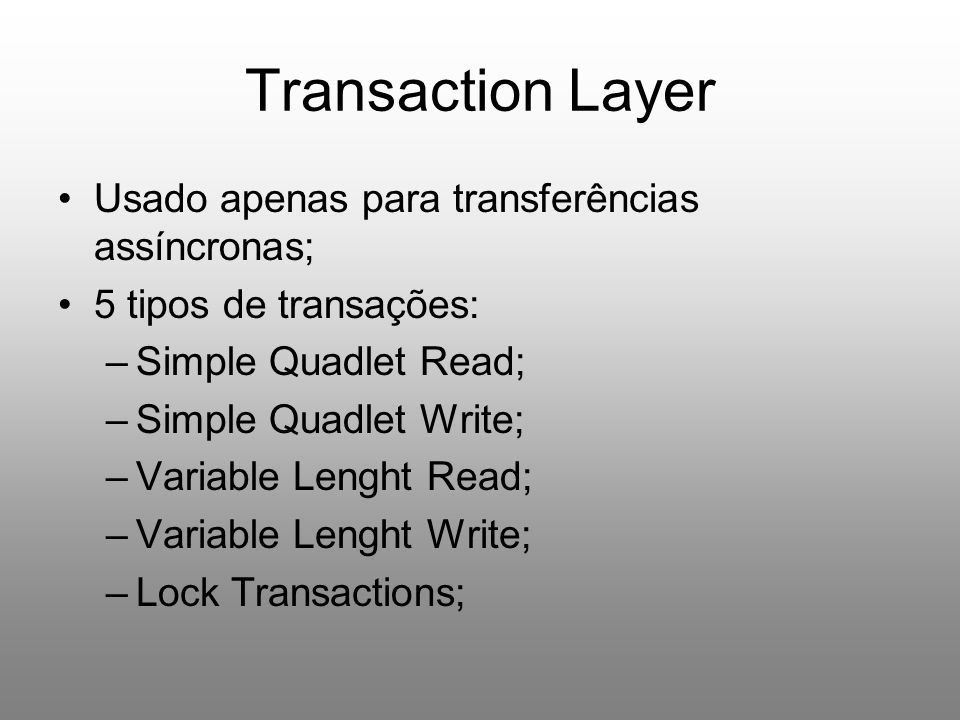 Transaction Layer Usado apenas para transferências assíncronas; 5 tipos de transações: –Simple Quadlet Read; –Simple Quadlet Write; –Variable Lenght Read; –Variable Lenght Write; –Lock Transactions;