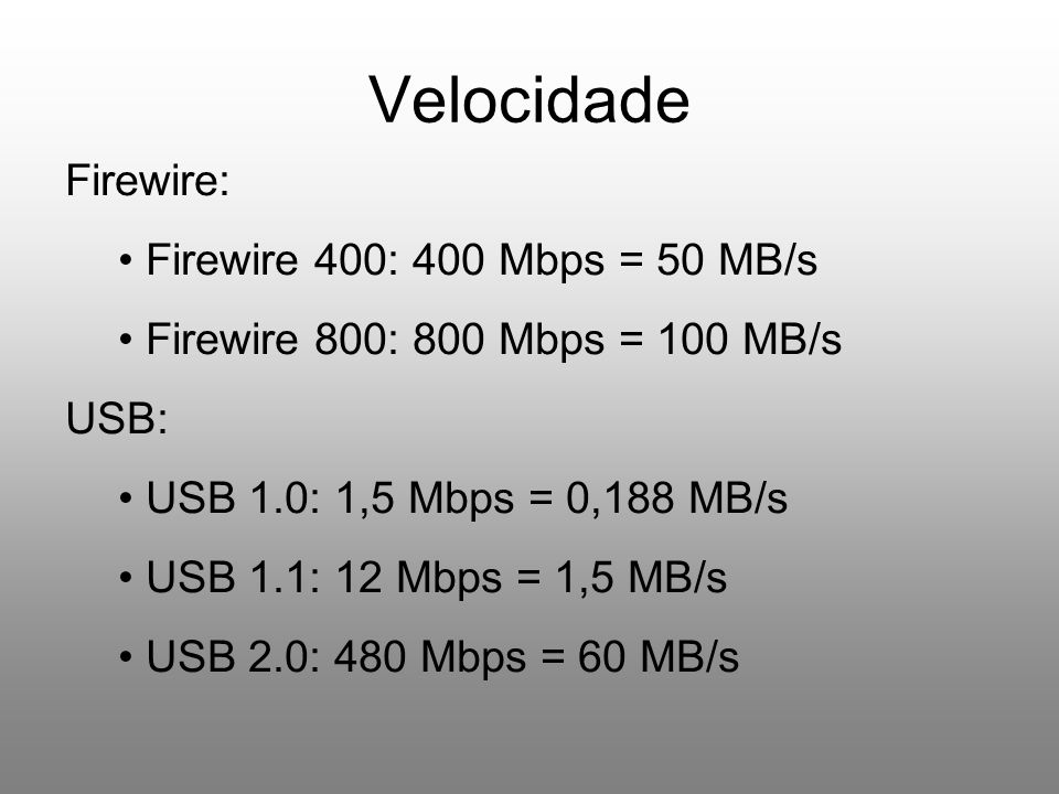 Velocidade Firewire: Firewire 400: 400 Mbps = 50 MB/s Firewire 800: 800 Mbps = 100 MB/s USB: USB 1.0: 1,5 Mbps = 0,188 MB/s USB 1.1: 12 Mbps = 1,5 MB/