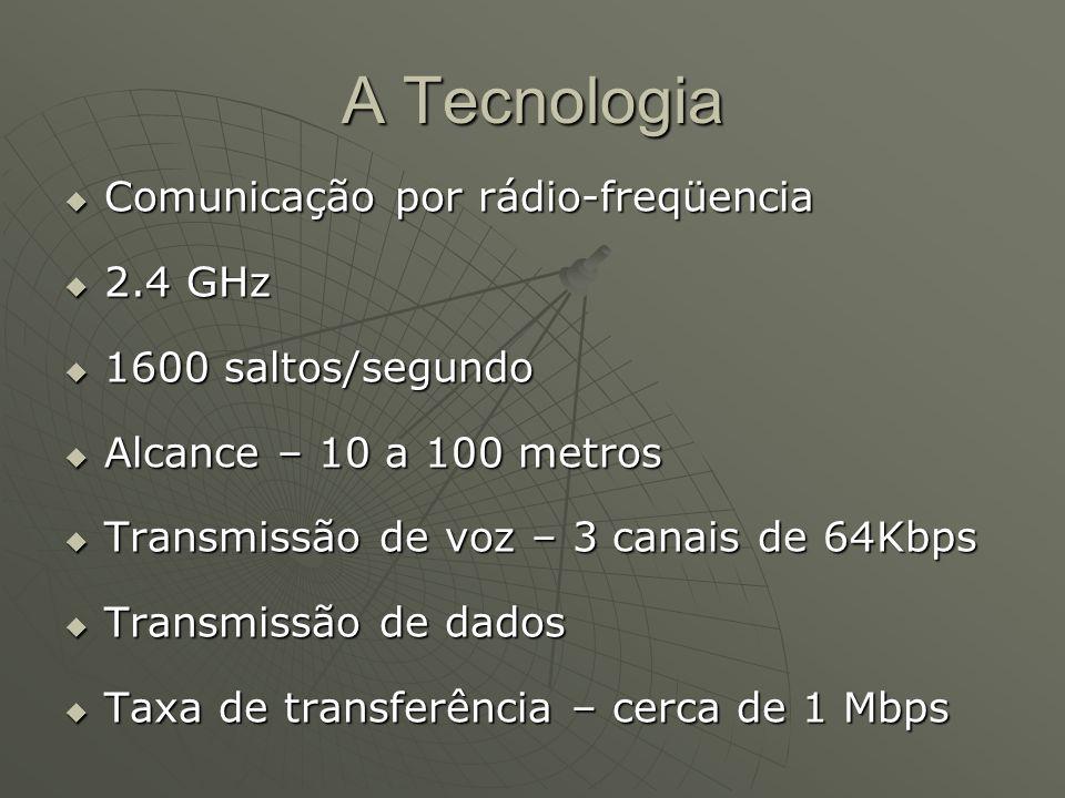 A Tecnologia Comunicação por rádio-freqüencia Comunicação por rádio-freqüencia 2.4 GHz 2.4 GHz 1600 saltos/segundo 1600 saltos/segundo Alcance – 10 a