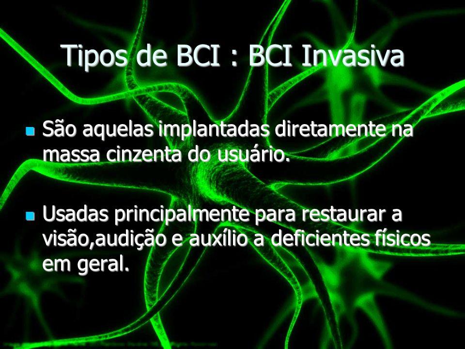 Tipos de BCI : BCI Invasiva São aquelas implantadas diretamente na massa cinzenta do usuário. São aquelas implantadas diretamente na massa cinzenta do