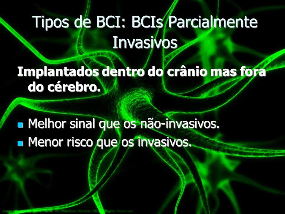 Tipos de BCI: BCIs Parcialmente Invasivos Implantados dentro do crânio mas fora do cérebro. Melhor sinal que os não-invasivos. Melhor sinal que os não