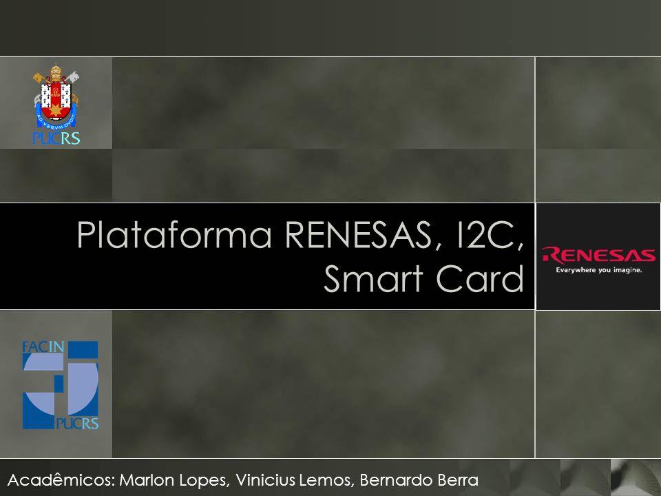 Plataforma RENESAS, I2C, Smart Card Acadêmicos: Marlon Lopes, Vinicius Lemos, Bernardo Berra