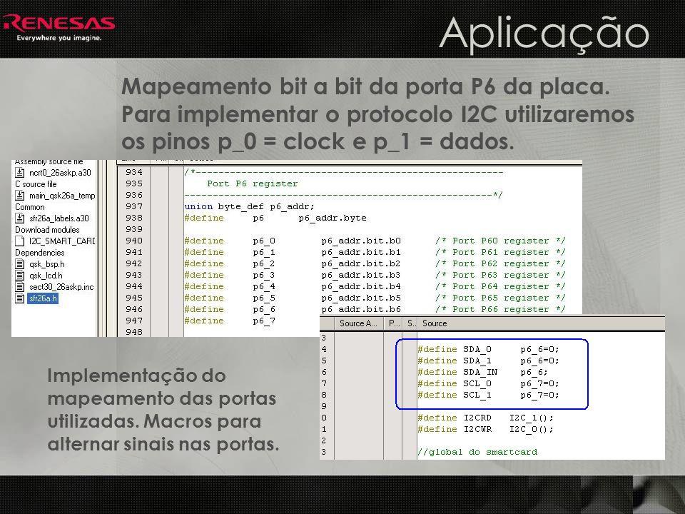 Aplicação Mapeamento bit a bit da porta P6 da placa. Para implementar o protocolo I2C utilizaremos os pinos p_0 = clock e p_1 = dados. Implementação d
