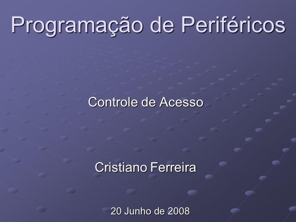 Programação de Periféricos Controle de Acesso Cristiano Ferreira 20 Junho de 2008