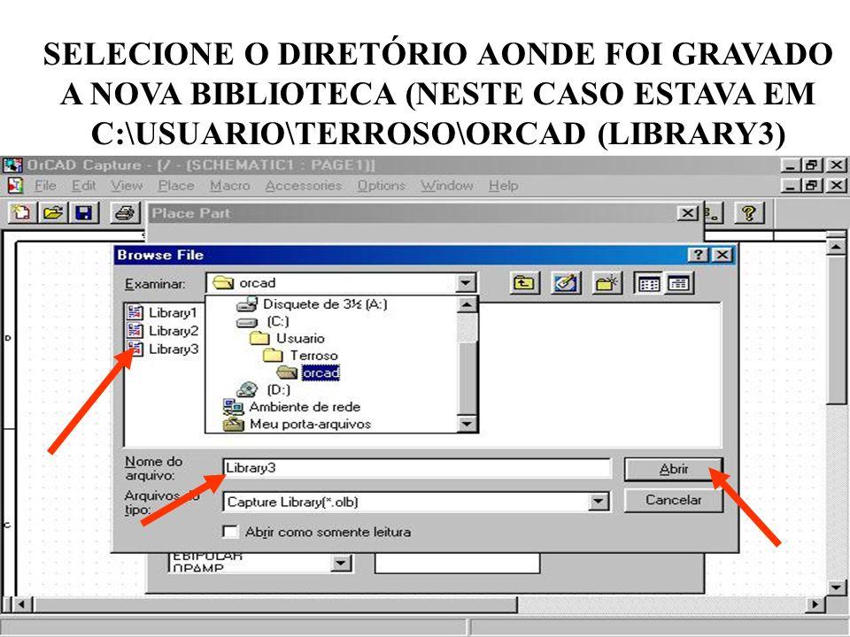 SELECIONE O DIRETÓRIO AONDE FOI GRAVADO A NOVA BIBLIOTECA (NESTE CASO ESTAVA EM C:\USUARIO\TERROSO\ORCAD (LIBRARY3)