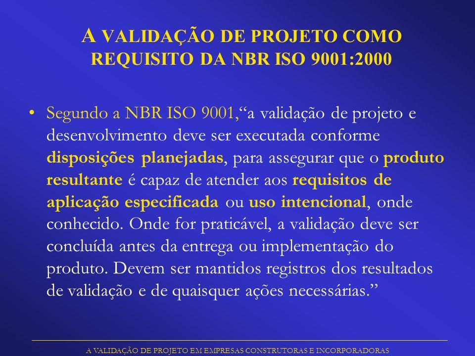 V ALIDAÇÃO DE PROJETO E VERIFICAÇÃO DE PROJETO Validação comprovação, através do fornecimento de evidência objetiva, de que os requisitos para uma aplicação ou uso pretendidos foram atendidos Verificação comprovação, através do fornecimento de evidência objetiva, de que os requisitos especificados foram atendidos * * * Definições segundo a NBR ISO 9000:2000 A VALIDAÇÃO DE PROJETO EM EMPRESAS CONSTRUTORAS E INCORPORADORAS