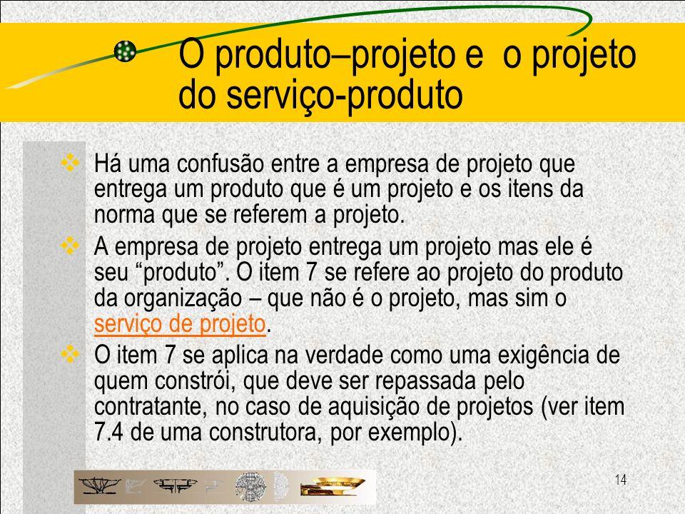 14 O produto–projeto e o projeto do serviço-produto Há uma confusão entre a empresa de projeto que entrega um produto que é um projeto e os itens da n