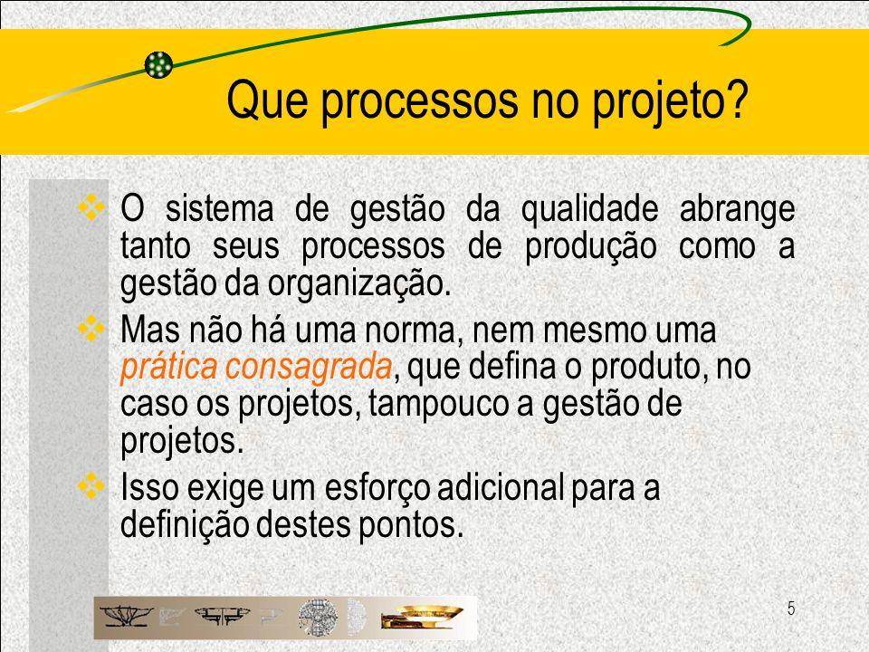 5 Que processos no projeto? O sistema de gestão da qualidade abrange tanto seus processos de produção como a gestão da organização. Mas não há uma nor