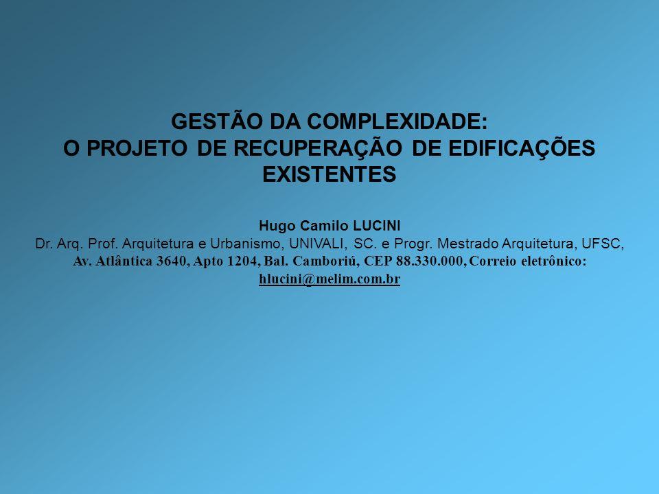 GESTÃO DA COMPLEXIDADE: O PROJETO DE RECUPERAÇÃO DE EDIFICAÇÕES EXISTENTES Hugo Camilo LUCINI Dr. Arq. Prof. Arquitetura e Urbanismo, UNIVALI, SC. e P