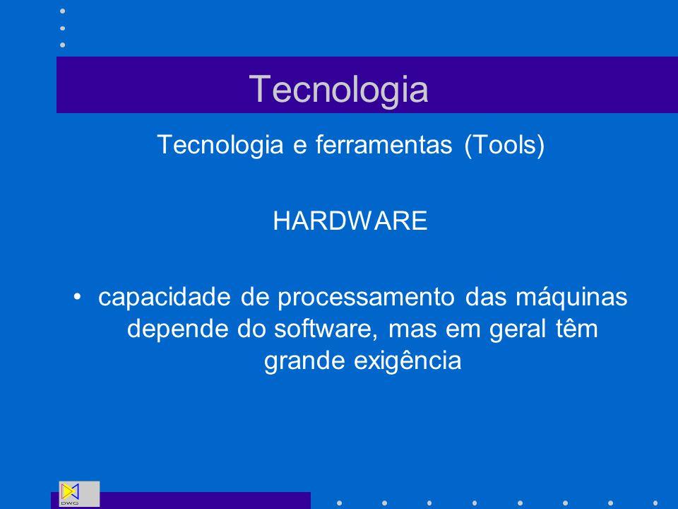 Tecnologia Tecnologia e ferramentas (Tools) HARDWARE capacidade de processamento das máquinas depende do software, mas em geral têm grande exigência