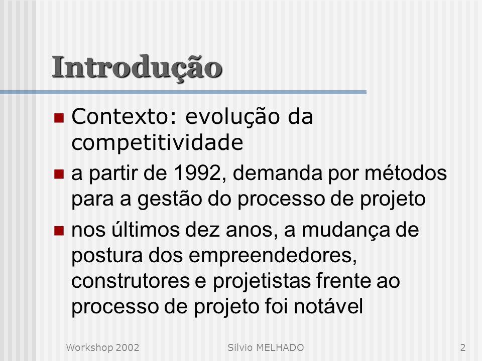 Workshop 2002Silvio MELHADO2 Introdução Contexto: evolução da competitividade a partir de 1992, demanda por métodos para a gestão do processo de projeto nos últimos dez anos, a mudança de postura dos empreendedores, construtores e projetistas frente ao processo de projeto foi notável