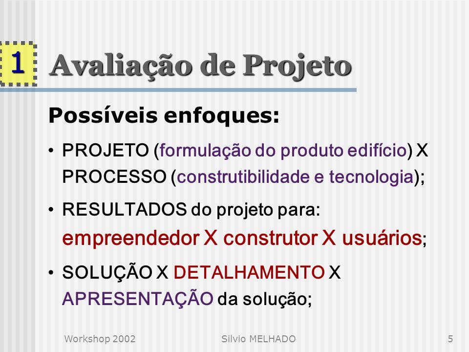 Workshop 2002Silvio MELHADO5 Avaliação de Projeto Possíveis enfoques: PROJETO (formulação do produto edifício) X PROCESSO (construtibilidade e tecnologia); RESULTADOS do projeto para: empreendedor X construtor X usuários ; SOLUÇÃO X DETALHAMENTO X APRESENTAÇÃO da solução; 1