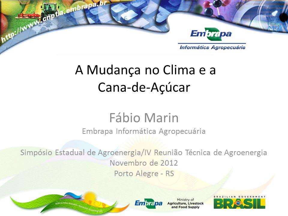 A Mudança no Clima e a Cana-de-Açúcar Fábio Marin Embrapa Informática Agropecuária Simpósio Estadual de Agroenergia/IV Reunião Técnica de Agroenergia Novembro de 2012 Porto Alegre - RS
