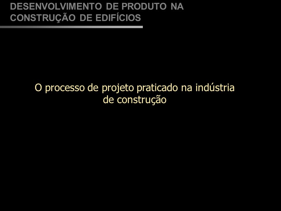 hierarquizado DESENVOLVIMENTO DE PRODUTO NA CONSTRUÇÃO DE EDIFÍCIOS Processo de Projeto: Adaptado de Melhado (1994) Promotor Usuário Engenheiro de Estruturas Engenheiro de Inst.