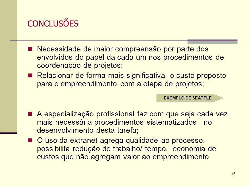 16 CONCLUSÕES Necessidade de maior compreensão por parte dos envolvidos do papel da cada um nos procedimentos de coordenação de projetos; Relacionar d
