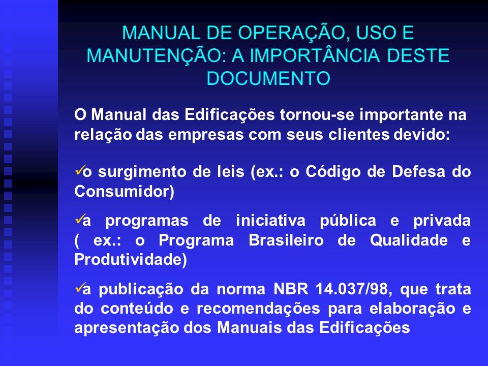 MANUAL DE OPERAÇÃO, USO E MANUTENÇÃO: A IMPORTÂNCIA DESTE DOCUMENTO O Manual das Edificações tornou-se importante na relação das empresas com seus clientes devido: o surgimento de leis (ex.: o Código de Defesa do Consumidor) a programas de iniciativa pública e privada ( ex.: o Programa Brasileiro de Qualidade e Produtividade) a publicação da norma NBR 14.037/98, que trata do conteúdo e recomendações para elaboração e apresentação dos Manuais das Edificações