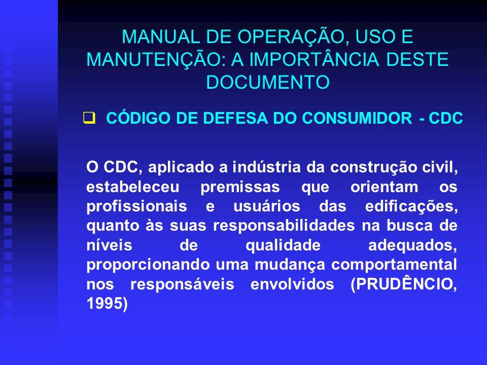 MANUAL DE OPERAÇÃO, USO E MANUTENÇÃO: A IMPORTÂNCIA DESTE DOCUMENTO O CDC, aplicado a indústria da construção civil, estabeleceu premissas que orientam os profissionais e usuários das edificações, quanto às suas responsabilidades na busca de níveis de qualidade adequados, proporcionando uma mudança comportamental nos responsáveis envolvidos (PRUDÊNCIO, 1995) CÓDIGO DE DEFESA DO CONSUMIDOR - CDC