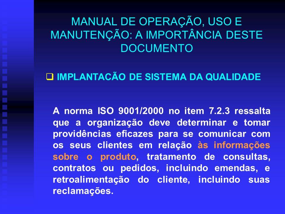 MANUAL DE OPERAÇÃO, USO E MANUTENÇÃO: A IMPORTÂNCIA DESTE DOCUMENTO A norma ISO 9001/2000 no item 7.2.3 ressalta que a organização deve determinar e t