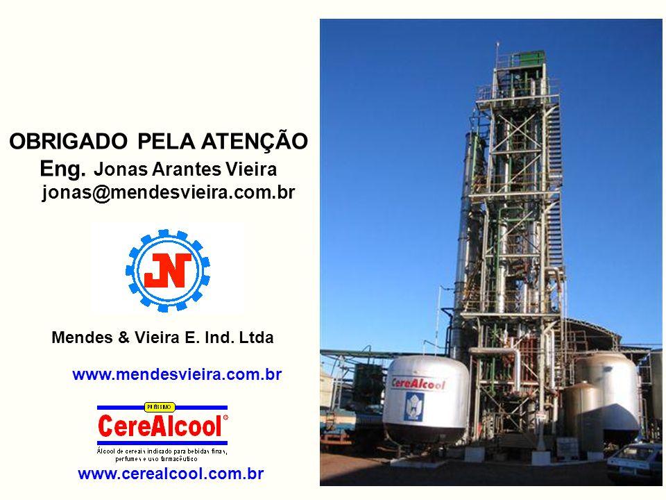 OBRIGADO PELA ATENÇÃO Eng. Jonas Arantes Vieira jonas@mendesvieira.com.br www.cerealcool.com.br www.mendesvieira.com.br Mendes & Vieira E. Ind. Ltda