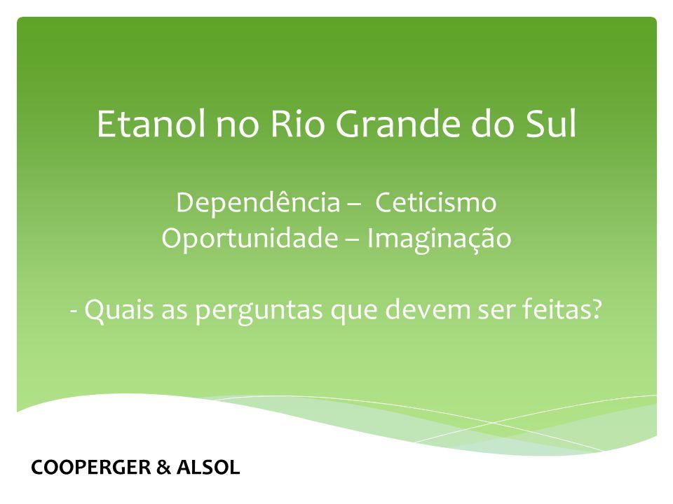 Etanol no Rio Grande do Sul Dependência – Ceticismo Oportunidade – Imaginação - Quais as perguntas que devem ser feitas.