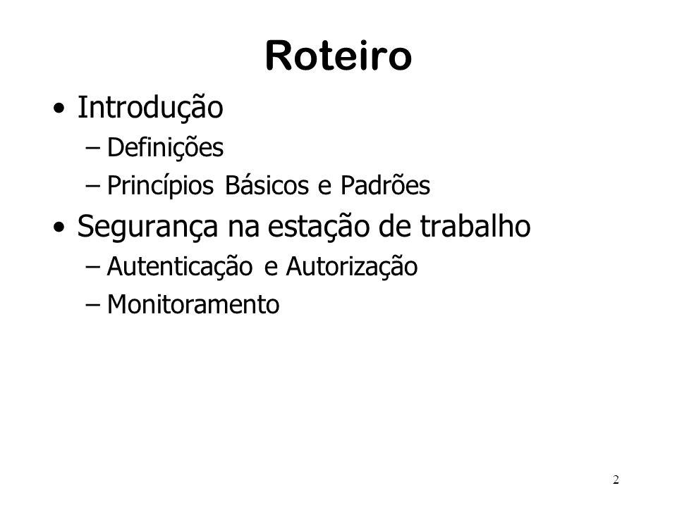 2 Roteiro Introdução –Definições –Princípios Básicos e Padrões Segurança na estação de trabalho –Autenticação e Autorização –Monitoramento
