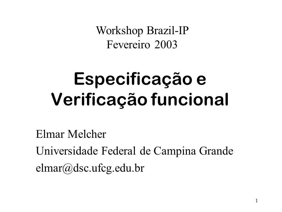 1 Especificação e Verificação funcional Elmar Melcher Universidade Federal de Campina Grande elmar@dsc.ufcg.edu.br Workshop Brazil-IP Fevereiro 2003