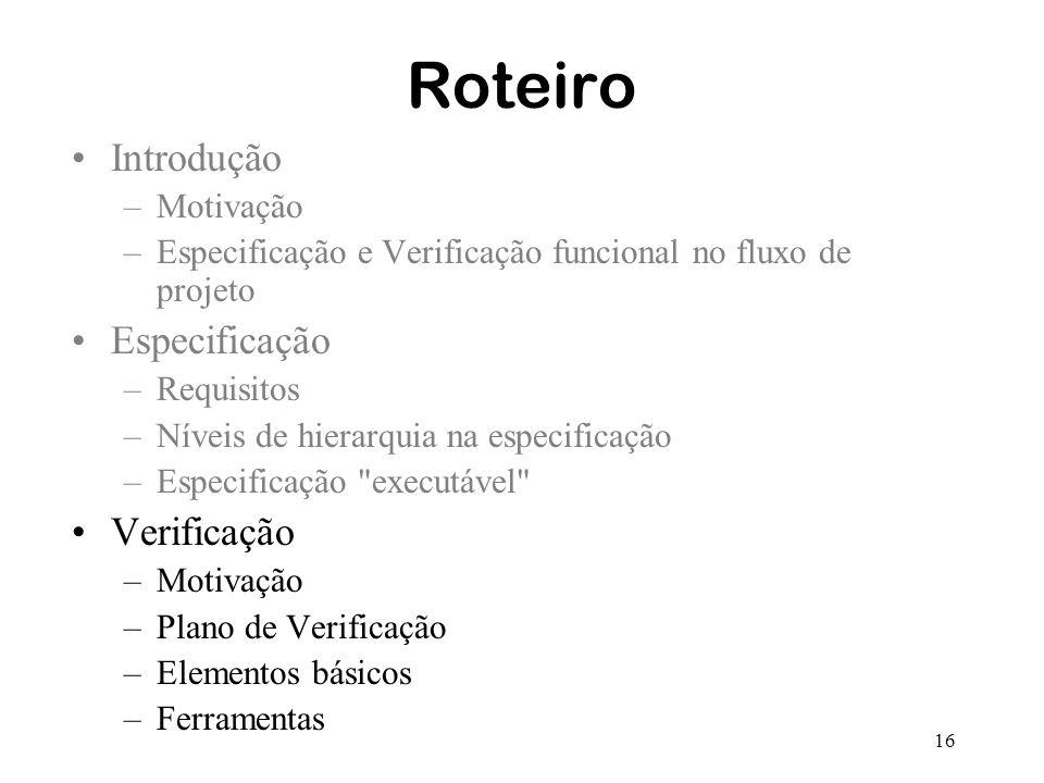 16 Roteiro Introdução –Motivação –Especificação e Verificação funcional no fluxo de projeto Especificação –Requisitos –Níveis de hierarquia na especif