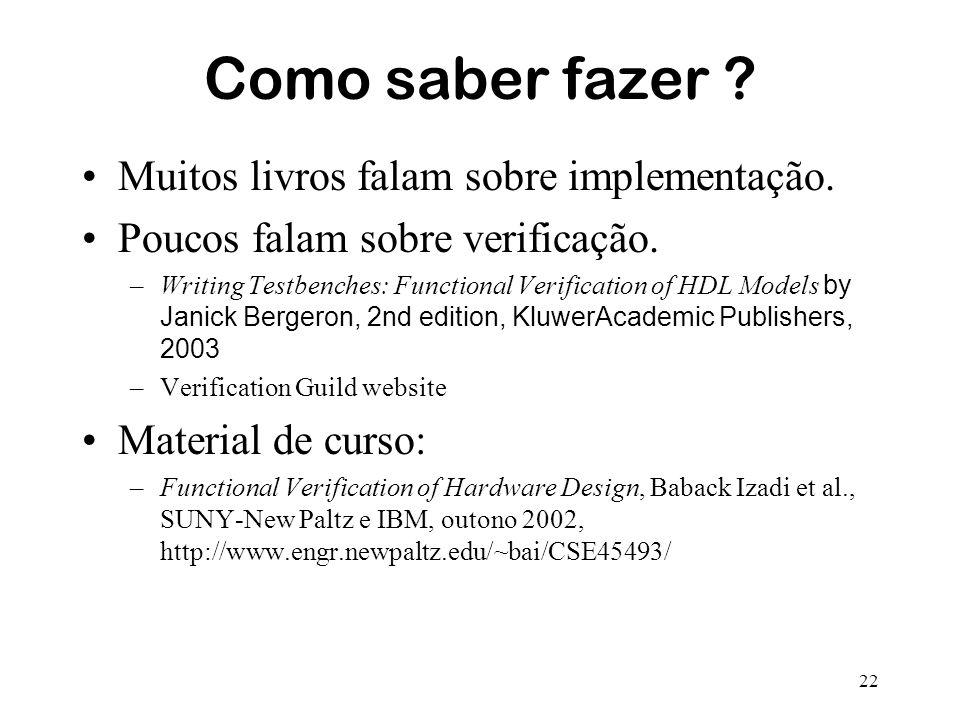 22 Como saber fazer ? Muitos livros falam sobre implementação. Poucos falam sobre verificação. –Writing Testbenches: Functional Verification of HDL Mo