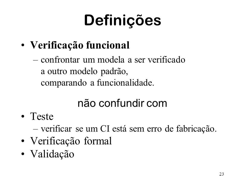 23 Definições Verificação funcional –confrontar um modela a ser verificado a outro modelo padrão, comparando a funcionalidade. não confundir com Teste