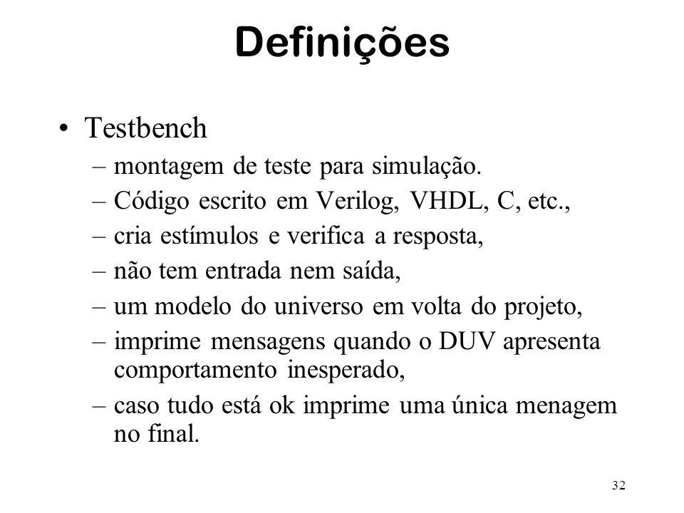32 Definições Testbench –montagem de teste para simulação. –Código escrito em Verilog, VHDL, C, etc., –cria estímulos e verifica a resposta, –não tem