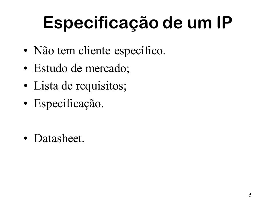 5 Especificação de um IP Não tem cliente específico. Estudo de mercado; Lista de requisitos; Especificação. Datasheet.