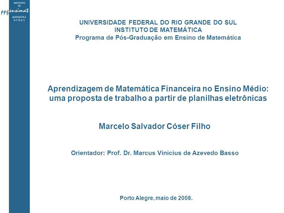 Aprendizagem de Matemática Financeira no Ensino Médio: uma proposta de trabalho a partir de planilhas eletrônicas Marcelo Salvador Cóser Filho Orientador: Prof.