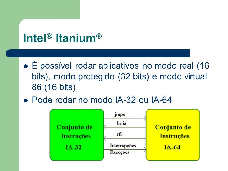 Intel Itanium É possível rodar aplicativos no modo real (16 bits), modo protegido (32 bits) e modo virtual 86 (16 bits) Pode rodar no modo IA-32 ou IA