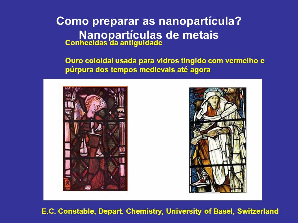 Como preparar as nanopartícula? Nanopartículas de metais E.C. Constable, Depart. Chemistry, University of Basel, Switzerland Conhecidas da antiguidade