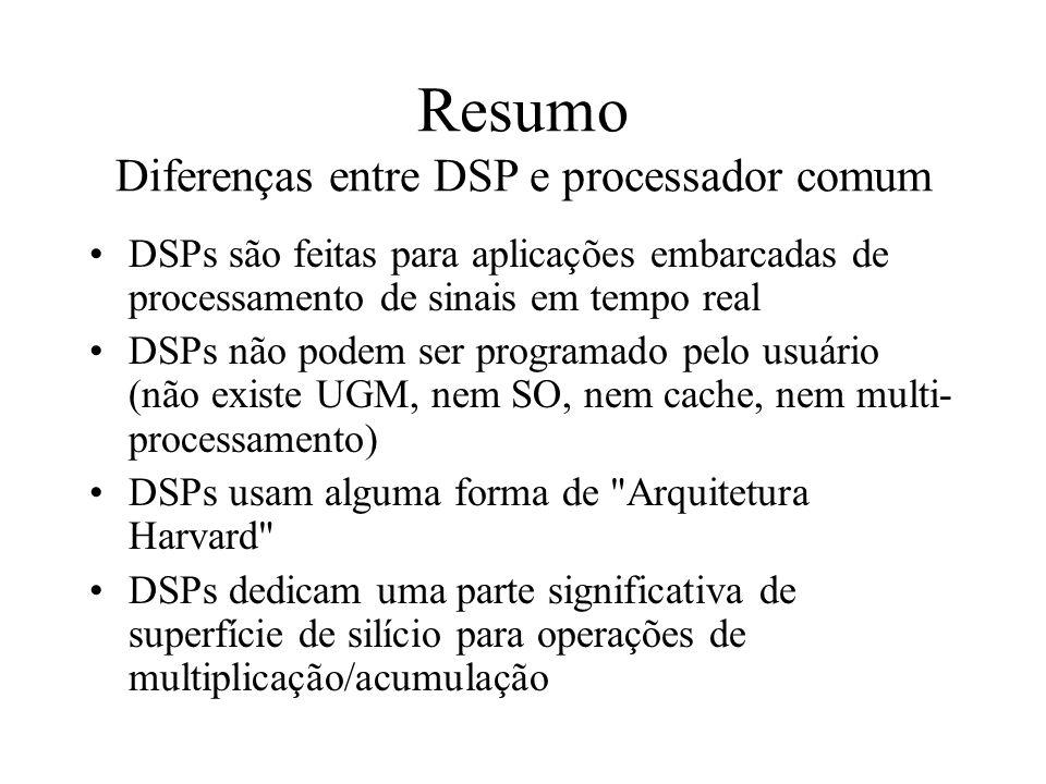 Resumo Diferenças entre DSP e processador comum DSPs são feitas para aplicações embarcadas de processamento de sinais em tempo real DSPs não podem ser