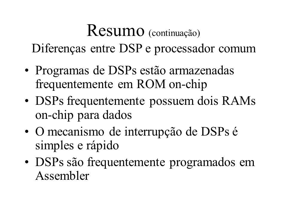 Resumo (continuação) Diferenças entre DSP e processador comum Programas de DSPs estão armazenadas frequentemente em ROM on-chip DSPs frequentemente po