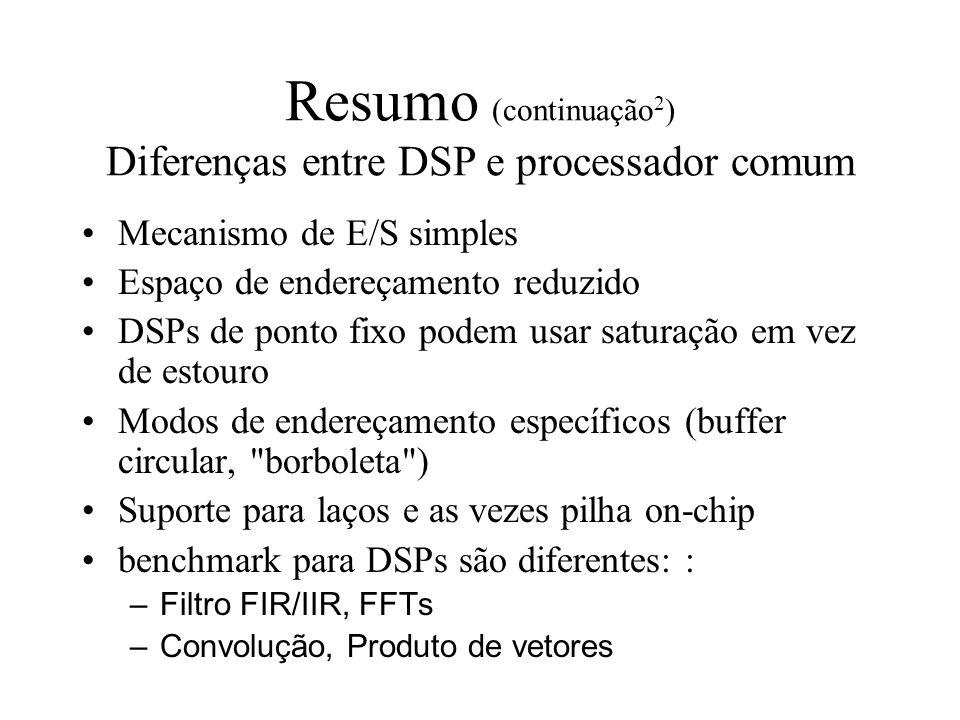 Resumo (continuação 2 ) Diferenças entre DSP e processador comum Mecanismo de E/S simples Espaço de endereçamento reduzido DSPs de ponto fixo podem us