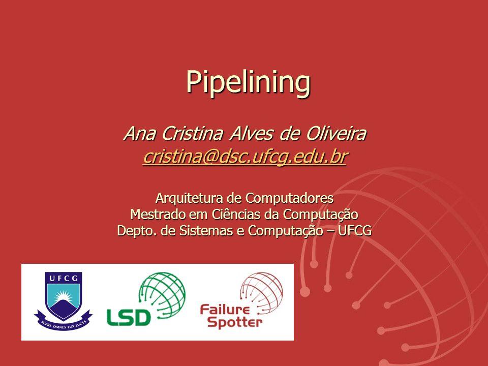 Pipelining Ana Cristina Alves de Oliveira cristina@dsc.ufcg.edu.br Arquitetura de Computadores Mestrado em Ciências da Computação Depto. de Sistemas e