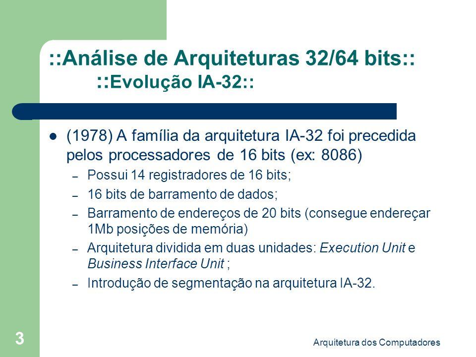 Arquitetura dos Computadores 14 ::Análise de Arquiteturas 32/64 bits:: ::Arquitetura Itanium 2 (IA-64) :: 128 registradores inteiros, 128 registradores de ponto flutuante, 64 registradores de predicados, 8 registradores de branchs; Capaz de atingir até 6 gigaflops; Até 4MB de cache L3; Capacidade de endereçamento de 16GB; A execução de operações pelas ULAs é realizada em um único ciclo de clock.