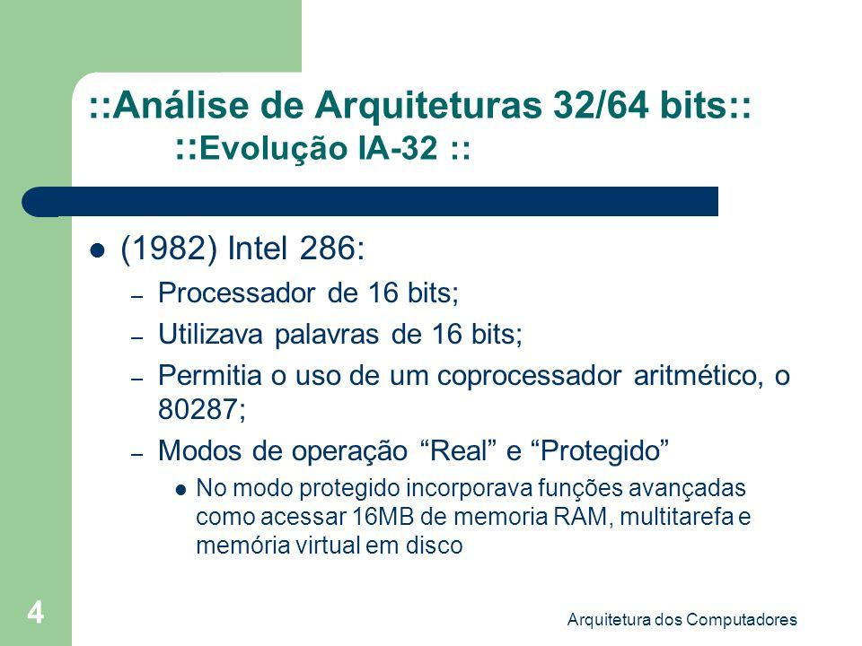 Arquitetura dos Computadores 5 ::Análise de Arquiteturas 32/64 bits:: :: Evolução IA-32 :: (1985) Intel 386: – Utilizava palavras de 32 bits; – Capaz de acessar até 4 gigabytes de RAM – O processador também prevê um modo virtual 8086 que permite executar aplicações desenvolvidas para processadores 8086; – Paginação, com tamanho de página fixo de 4KB provendo método para gerenciamento de memória virtual;