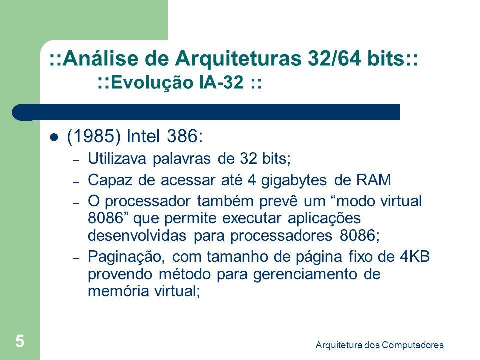 Arquitetura dos Computadores 6 ::Análise de Arquiteturas 32/64 bits:: :: Evolução IA-32 :: (1989) Intel 486: – Acréscimo de um cache interno (L1) de 8KB e coprocessador aritmético interno; – Versões de 25Mhz, 33Mhz e 40Mhz; – Recurso da multiplicação de clock: Processador trabalha à uma velocidade maior que a velocidade da placa mãe;
