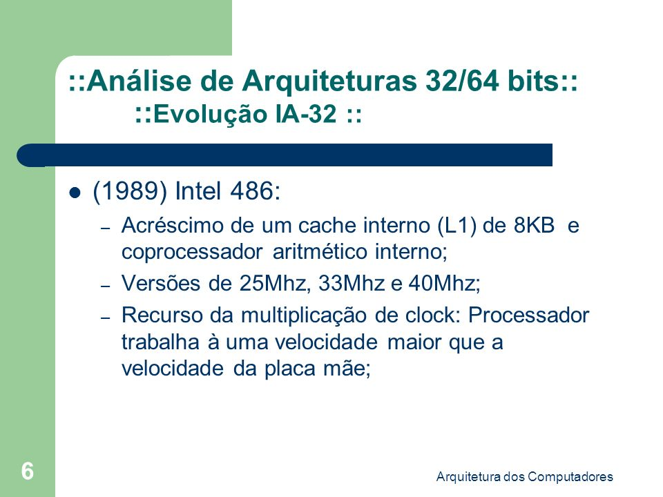 Arquitetura dos Computadores 7 ::Análise de Arquiteturas 32/64 bits:: :: Evolução IA-32 :: (1993) Intel Pentium: – Introdução de um segundo pipeline de execução (duas instruções por clock) – Dois processadores de 32 bits; – Memória cache L1 com 16KB; – Acesso a memória com palavras de 64 bits; (1995 - 1999) A família de processadores P6